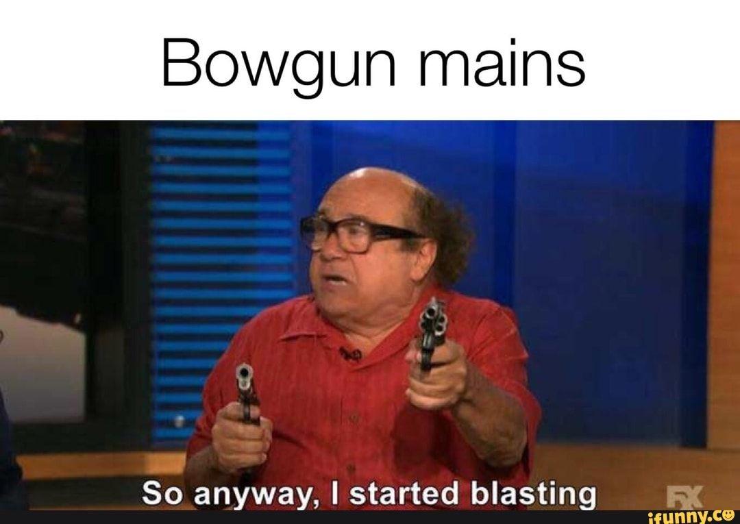 Bowgun mains So anyway, I started blasting - iFunny ...