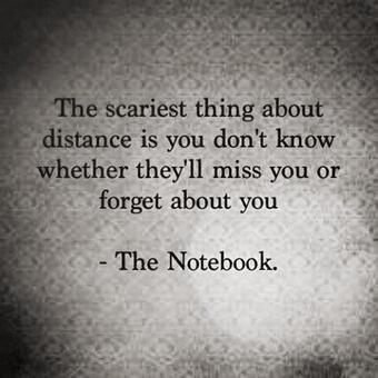 "The scariest thing about distance is you don't know whether they'll Miss you or forget about you."" ~The Notebook~"