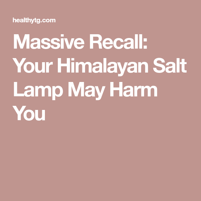 Salt Rock Lamp Recall Mesmerizing Massive Recall Your Himalayan Salt Lamp May Harm You  Himalayan Inspiration Design