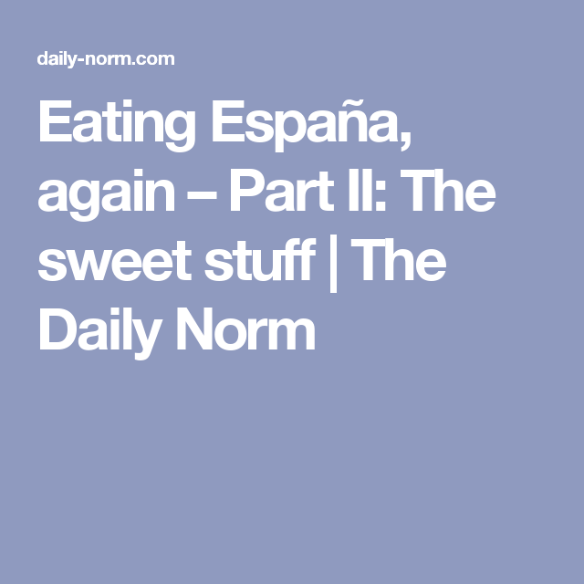 Eating España, again – Part II: The sweet stuff | The Daily Norm