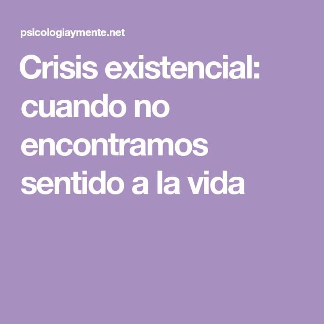Crisis Existencial Cuando No Encontramos Sentido A La Vida Crisis Existencial Sentido Vida