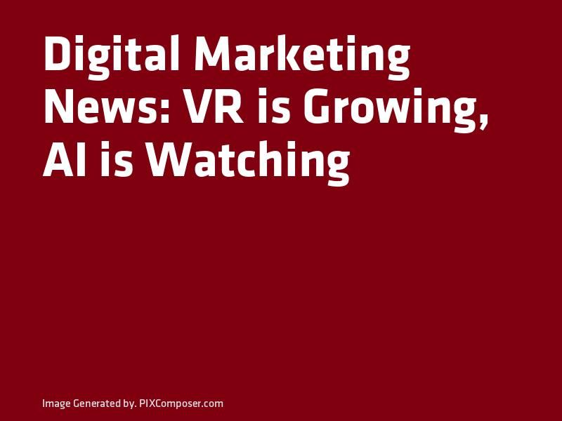 Digital Marketing News VR is Growing AI is Watching & 3