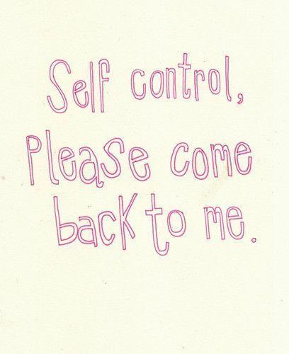 self control......lost it