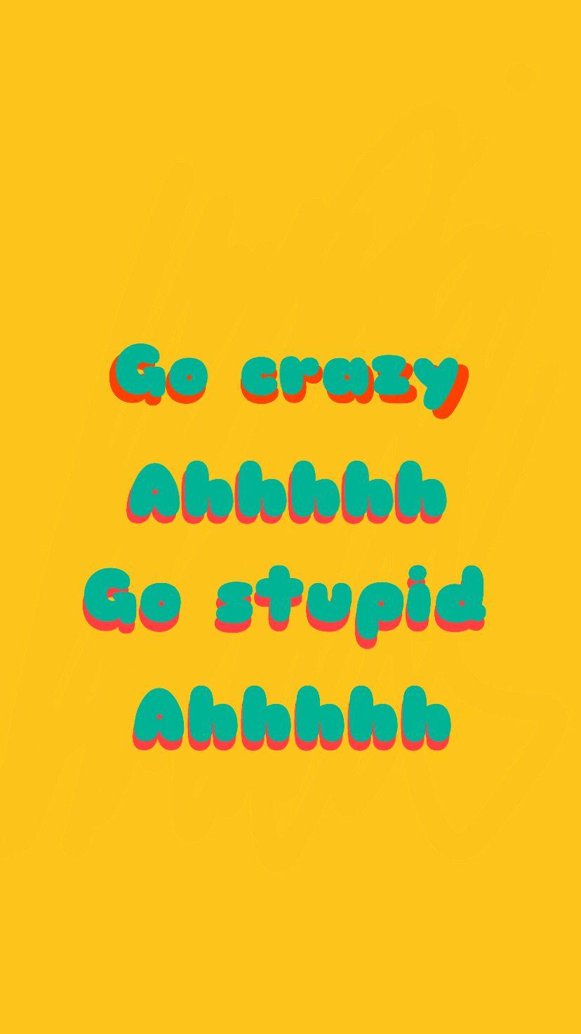 Go Crazy Go Stupid Wallpaper Memes Gocrazy Gostupid Ahhhhh