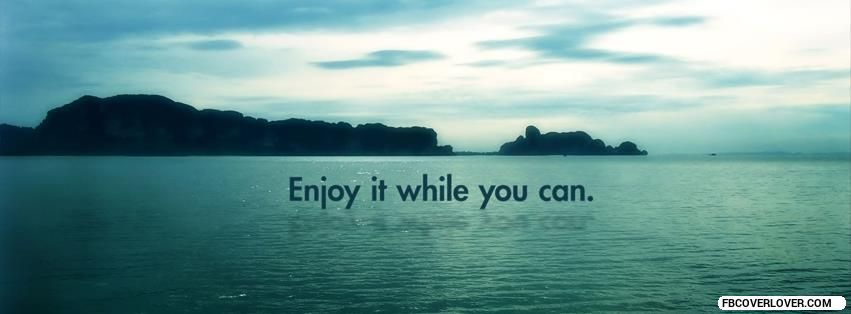 Enjoy it while you can Facebook Cover