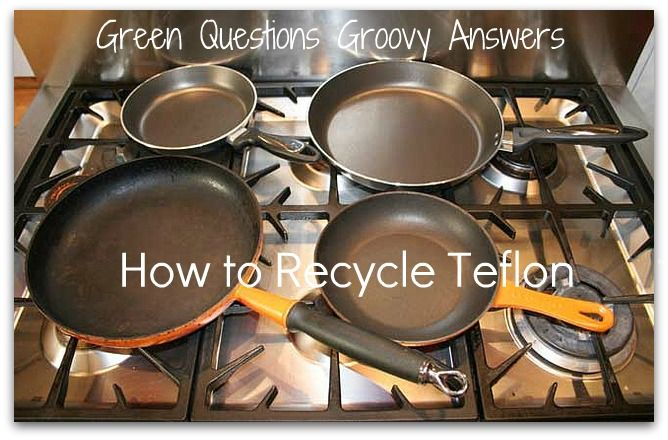 Green Questions Groovy Answers How To Recycle Teflon