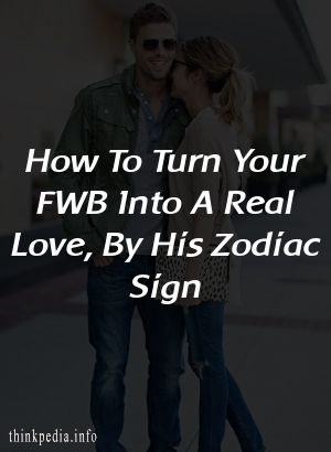 How To Turn Your FWB Into A Real Love, By His Zodiac Sign