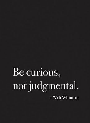 Be curious,  not judgmental. Walt Whitman  Rumi and positive living quotes, mental health, and more at http://www.boisebipolarcenter.com