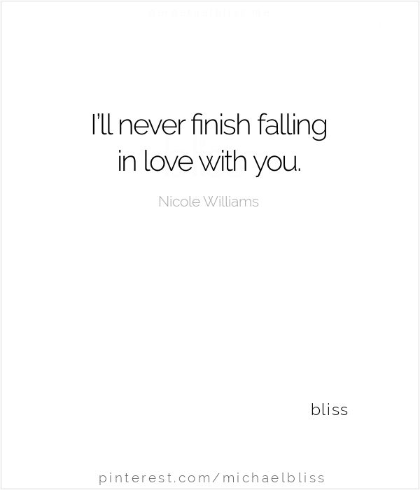 I'll never finish falling in love with you...