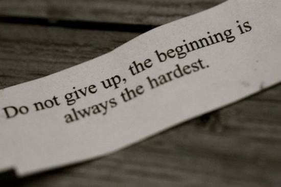 Do not give up. The beginning is always the hardest