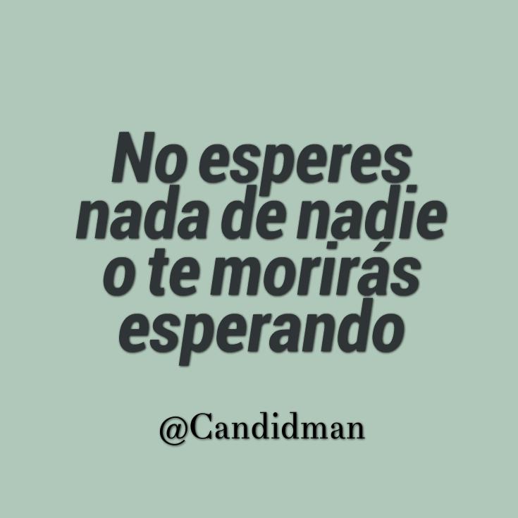 """""""No esperes nada de nadie o te morirás esperando"""". @candidman #Frases #Motivacionales"""