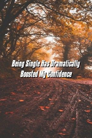 Relationfuture Being Single Has Dramatically Boosted My Confidence Relationfuture Being Single Has Dramatically Boosted My Confidence