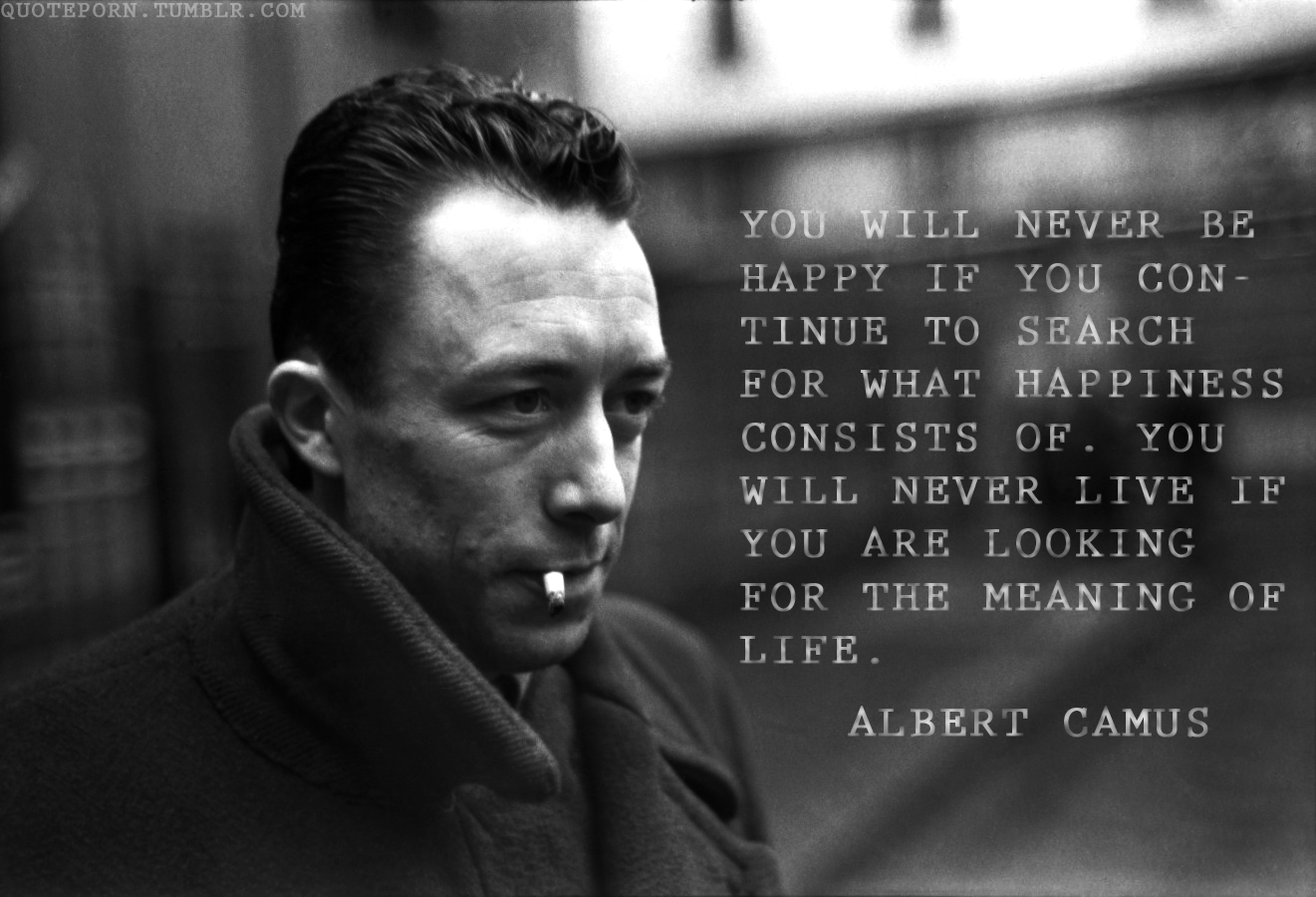 You Will Never Be Happy If You Continue To Search For What Happiness Consists Of Albert Camus 1321x900 Camus Quotes Albert Camus Quotes Albert Camus