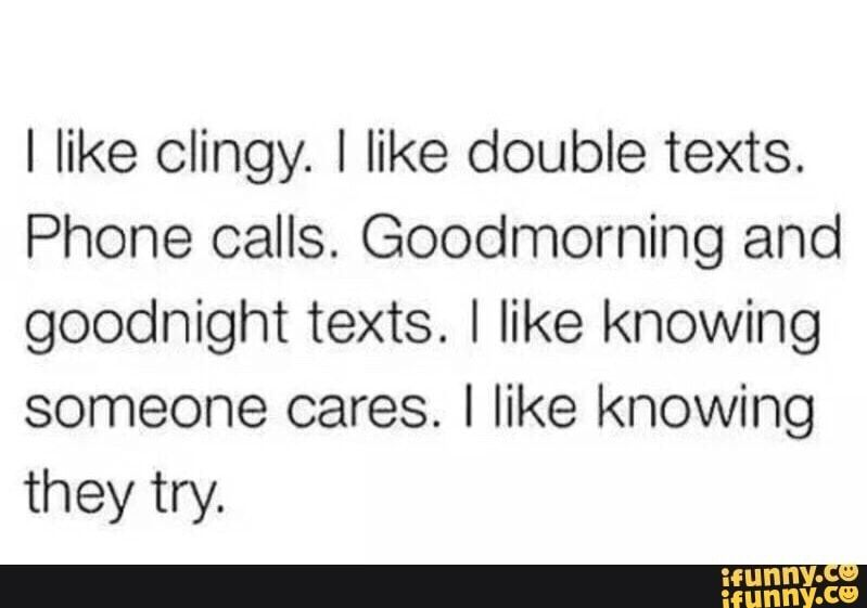 I Like Clingy I Like Double Texts Phone Calls Goodmorning And Goodnight Texts I Like Knowing Someone Cares I Like Knowing They Try Ifunny Goodnight Texts Girlfriend Quotes Funny