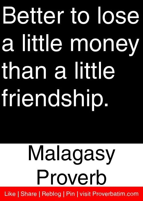 Quotes About Money And Friendship Fair Better To Lose A Little Money Than A Little Friendship Malagasy