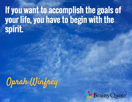 If you want to accomplish the goals of your life, you have to begin with the spirit. / Oprah Winfrey