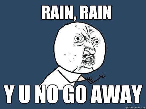 Rain Rain Y U No Go Away Memes Me Too Meme List Of Memes