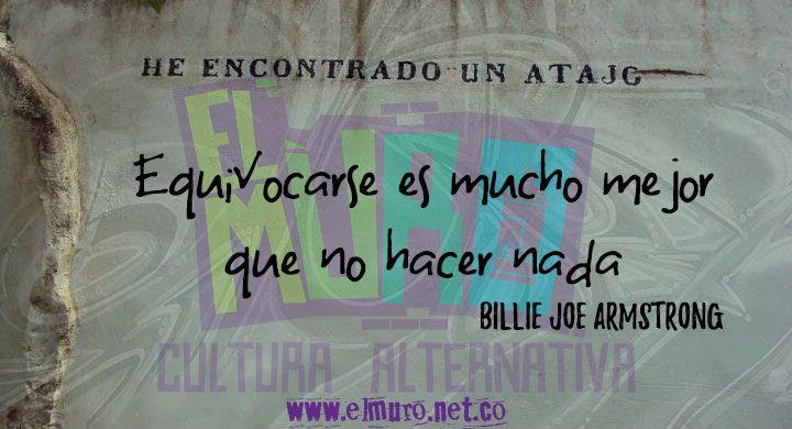 Equivocarse es mucho mejor que no hacer nada Billie Joe Armstrong Hoy es día de ser buena onda, del espíritu humano y los actos bondadosos, y por supuesto, la fecha en que nos enrumbamos para celebrar nuestros cinco años! recuerda visitarnos en www.elmuro.net.co #FraseDelDía #RevistaELMuro  #Cumpleaños #BillieJoeAmstrong #Error #Hacer #Nada #Equivocarse #buenaonda