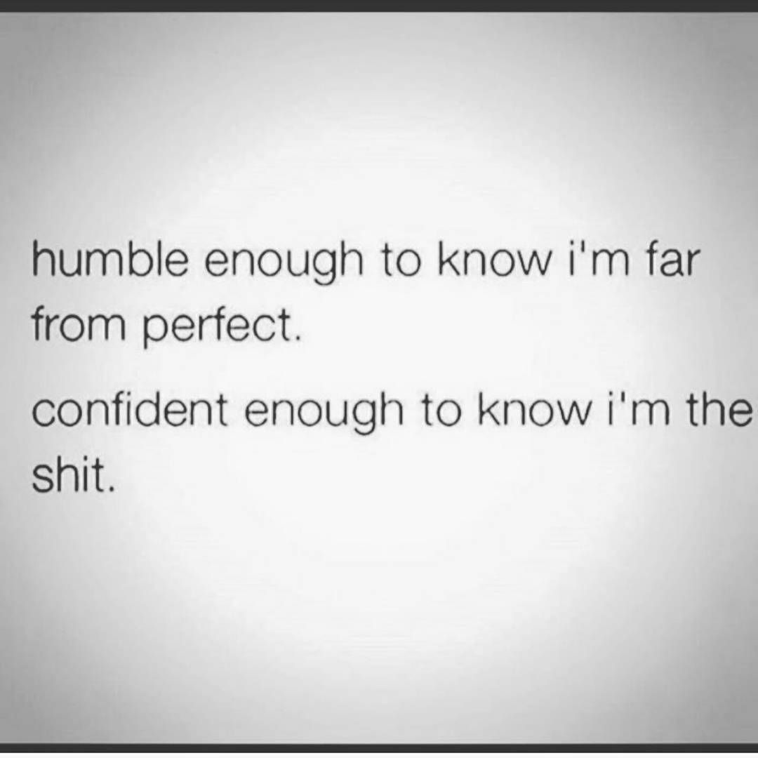 Humble enough to know I\'m far from perfect....best to ...