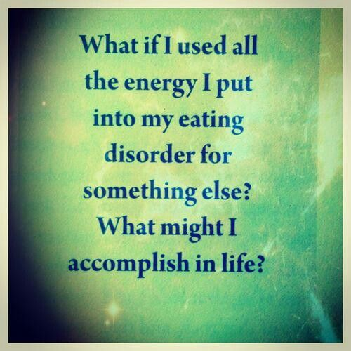 """""""What if I used all the energy I put into my eating disorder for something else? What might I accomplish in life?"""""""