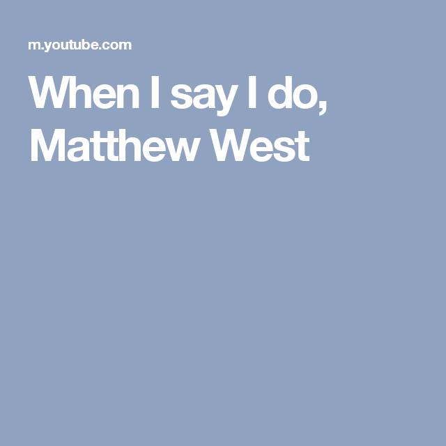 When I say I do, Matthew West