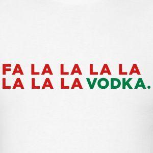 Fa La la la la la la la Vodka. My favorite Christmas carol lyrics... on a Christmas t-shirt ...