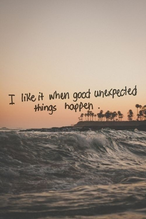 I Like It When Good Unexpected Things Happen Life Quotes Tumblr