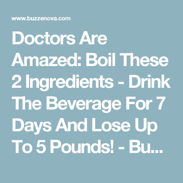 Doctors Are Amazed: Boil These 2 Ingredients - Drink The Beverage For 7 Days And Lose Up To 5 Pounds! - Buzzenova.Com