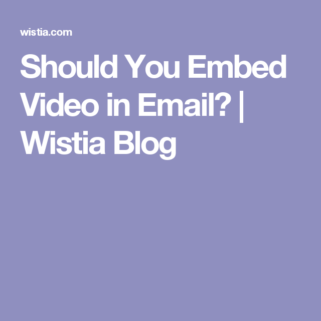 Should You Embed Video in Email? | Wistia Blog | Trends