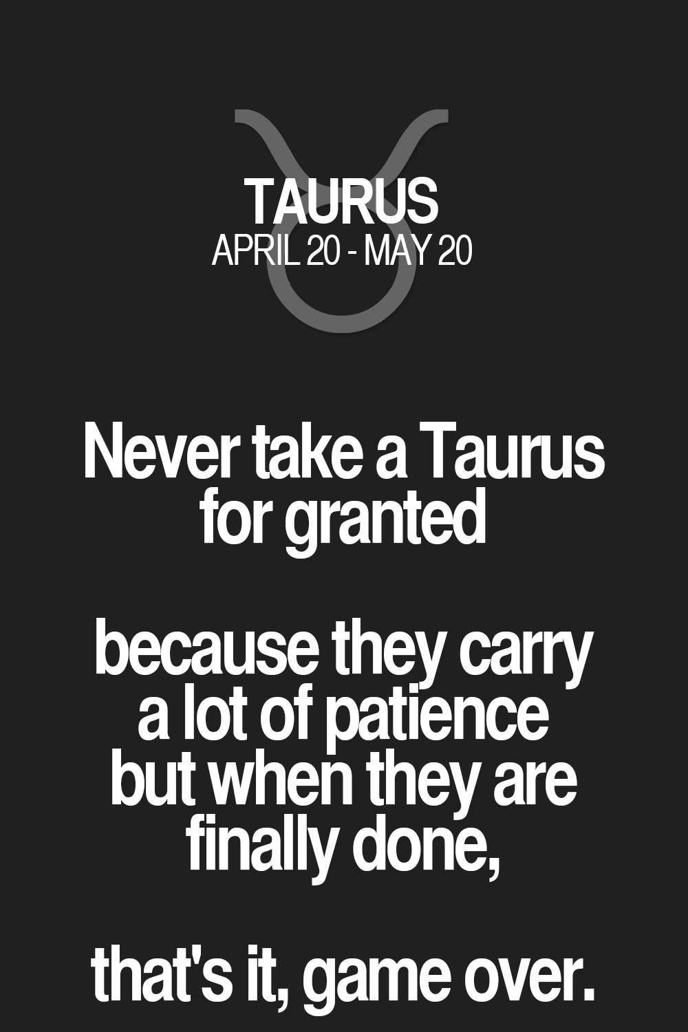 Never Take A Taurus For Granted Because They Carry Lot Of Patience But When Are Finally Done Thats It Game Over