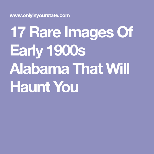 17 Rare Images Of Early 1900s Alabama That Will Haunt You