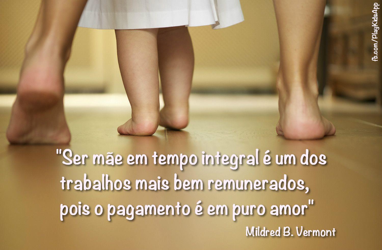 """""""Ser mãe em tempo integral é um dos trabalhos mais bem remunerados, pois o pagamento é em puro amor."""" Mildred B. Vermont"""