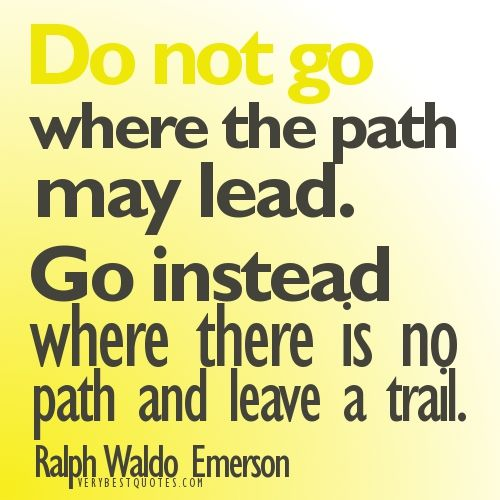 Google Afbeeldingen resultaat voor http://www.verybestquotes.com/wp-content/uploads/2012/07/Do-not-go-where-the-path-may-lead.-Go-instead-where-there-is-no-path-and-leave-a-trail.jpg