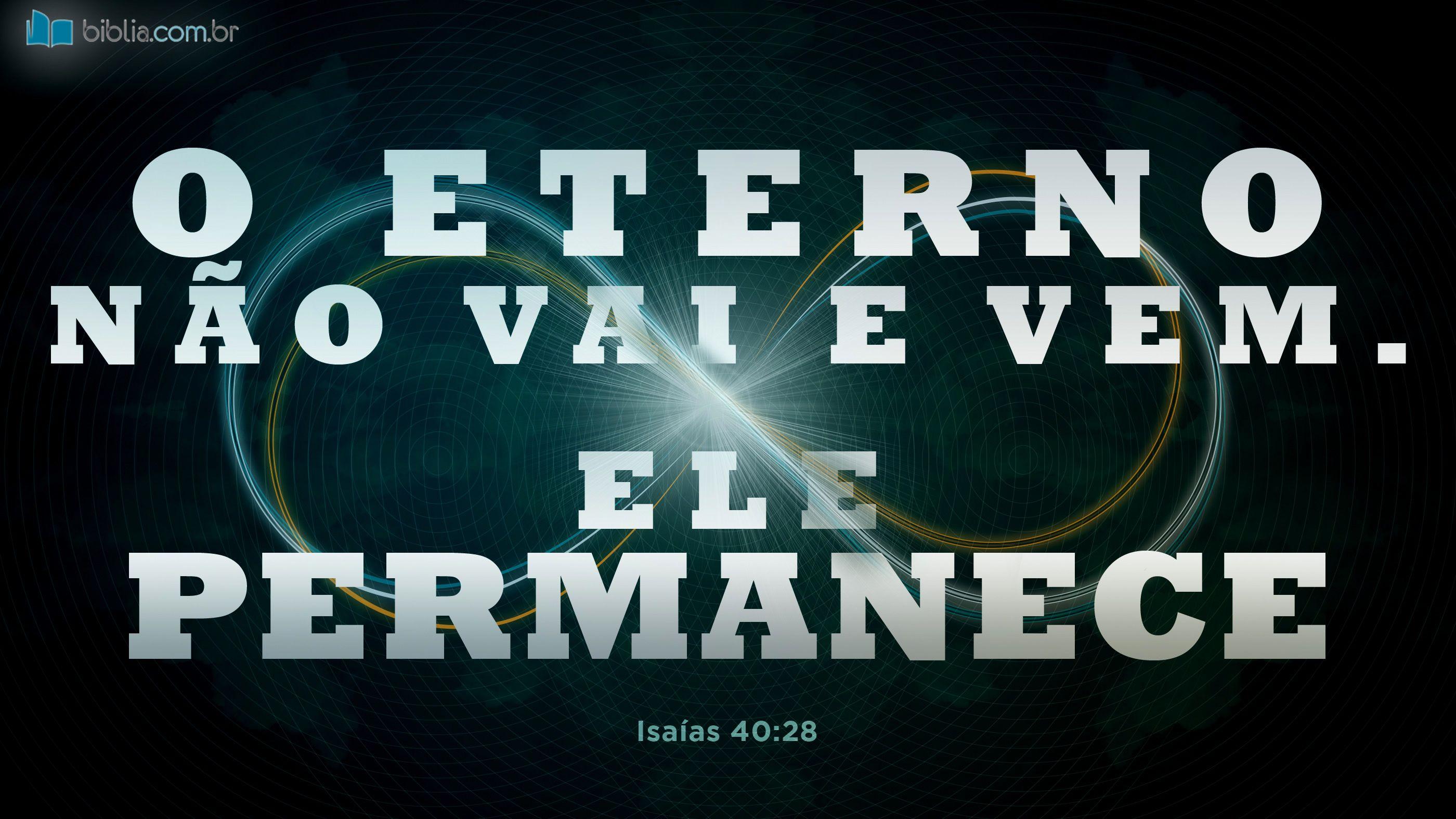 O Eterno não vai e vem. Ele permanece. Isaías 40:28 (A Mensagem)