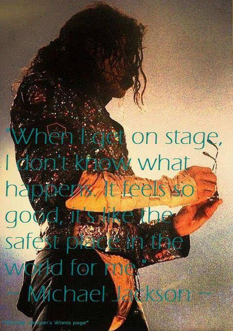 """""""When I get on stage, I don't know what happens. It feels so good, it's like the safest place in the world for me."""" ~ Michael Jackson. ~"""