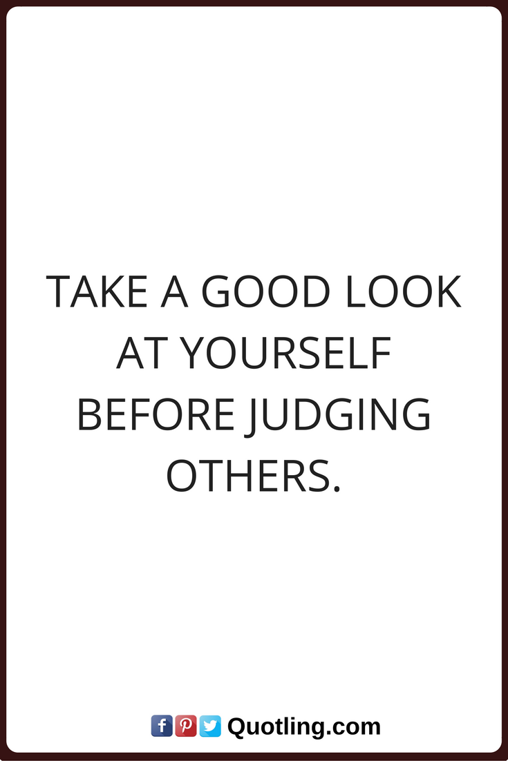 Quotes About Judging Judging Quotes Take A Good Look At Yourself Before Judging Others