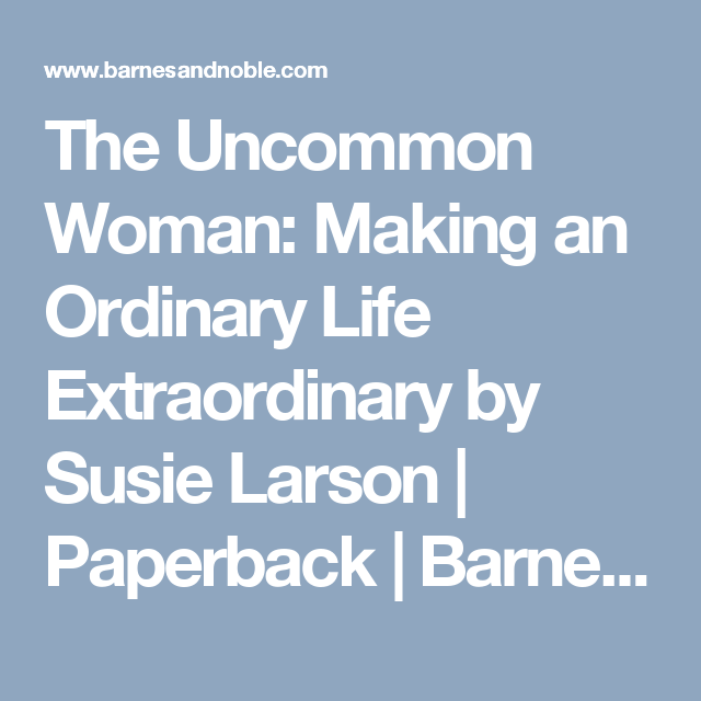 The Uncommon Woman: Making an Ordinary Life Extraordinary by Susie Larson | Paperback | Barnes & Noble