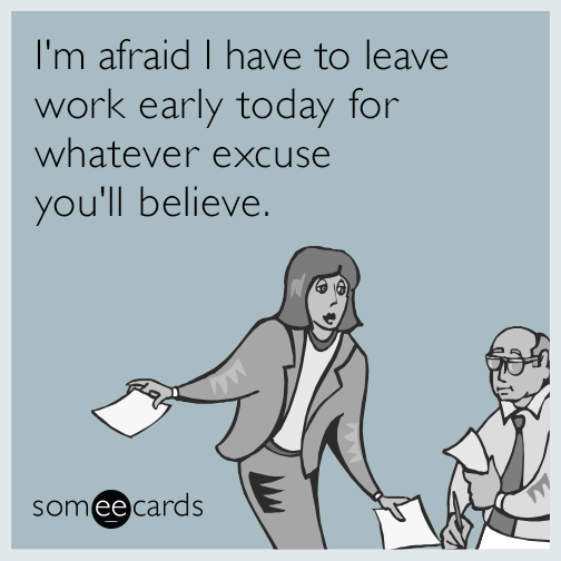 I M Afraid I Have To Leave Work Early Today For Whatever Excuse You Ll Believe Work Humor Yoga Quotes Funny Funny Yoga Memes