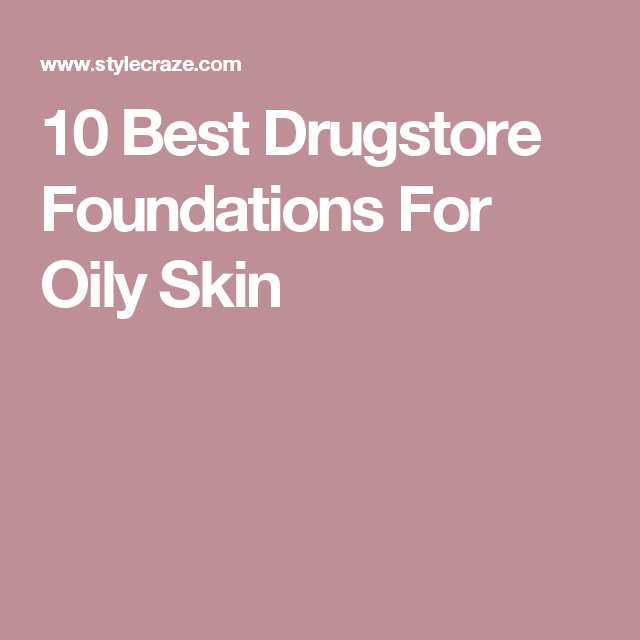 10 Best Drugstore Foundations For Oily Skin