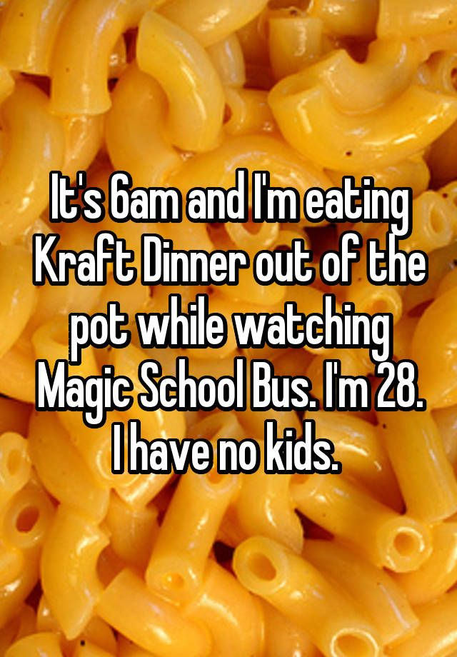 It 39 S 6am And I 39 M Eating Kraft Dinner Out Of The Pot While Watching Magic School Bus I 39 M 28 I Have No Kids Kraft Dinner Everything Funny Eat