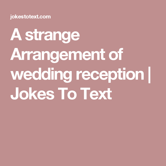 A Strange Arrangement Of Wedding Reception Jokes To Text Humor