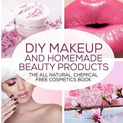 DIY Makeup And Homemade Beauty Products: The All Natural, Chemical Free Cosmetics Book (Formulating Chemical Free, Natural Cosmetics, Homemade Beauty ...