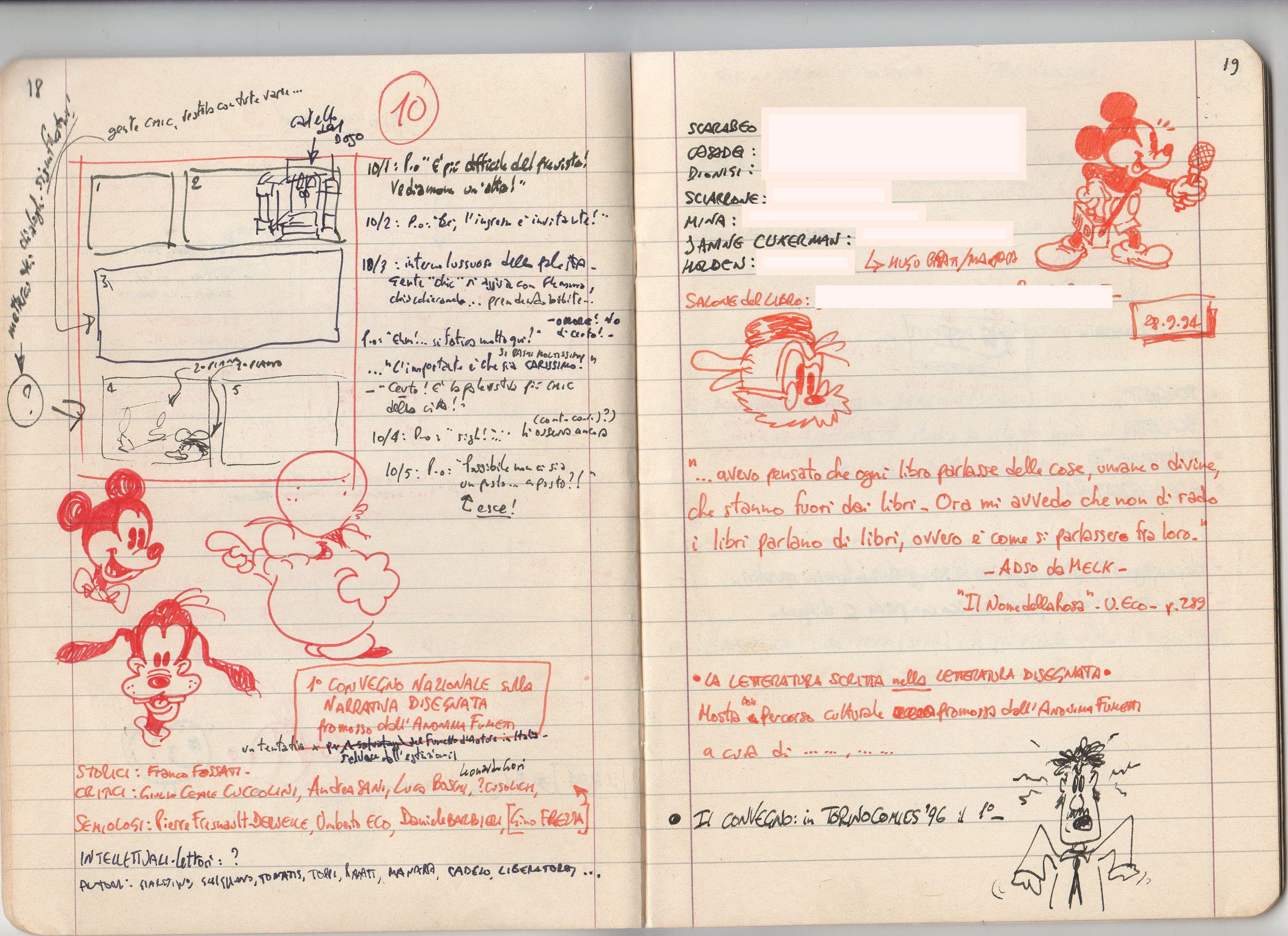 Pagine 18 e 19 dal mio veeeeecchio quaderno per sceneggiature e appunti fumettistici. Ho sbianchettato i telefoni, ovviamente… Nella 18 c'è lo storyboard per la pagina 10 di un'avventura con Paperino e appunti vari per il convegno internazionale che l'Anonima Fumetti tenne a Torino. Un mio BAB con Topolino e Pippo. Nella 19 appunti vari, un Topolino giornalista e il professor Enigm, e un mio personaggetto isterico… :-)