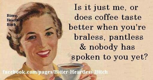Yepper'!... & Coffee actually does taste awhole lot betta without undergarments on! .....(((Giggles!))