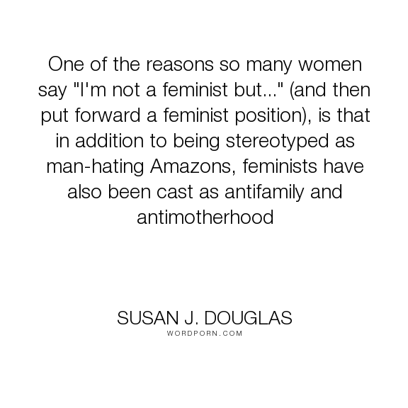 """Susan J. Douglas - """"One of the reasons so many women say """"I'm not a feminist but..."""" (and then put forward..."""". feminism, motherhood"""