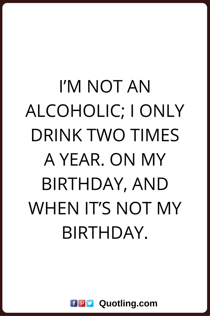 Alcohol Quotes I M Not An Alcoholic I Only Drink Two Times A Year On My Birthday And When It S Not My Bi Alcohol Quotes Alcohol Quotes Funny Drinking Quotes