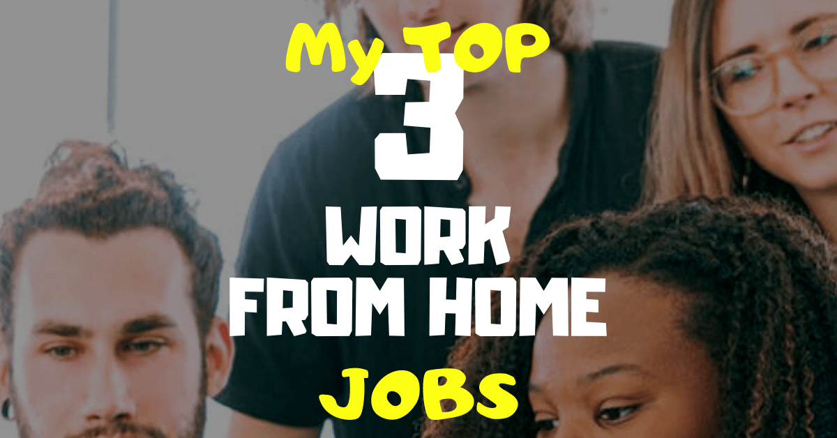 My Top 3 Work From Home Jobs
