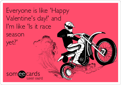 Everyone Is Like Happy Valentine S Day And I M Like Is It Race Season Yet Happy Valentines Day Let It Be Riding