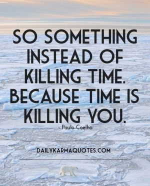 So something instead of killing time. because time is killing you. - paulo coelho dailykarmaquotes.com