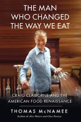 The Man Who Changed the Way We Eat: Craig Claiborne and the American Food Renaissance by Thomas McNamee